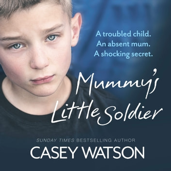 Mummy's Little Soldier: A troubled child. An absent mum. A shocking secret. audiobook by Casey Watson