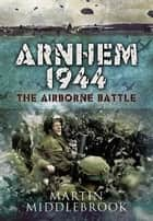 Arnhem 1944 ebook by Middlebrook, Martin