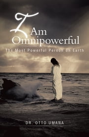 I Am Omnipowerful - The Most Powerful Person on Earth ebook by Dr. Otto Umana