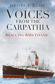 Voices from the Carpathia - Rescuing RMS Titanic ebook by George M Behe