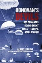 Donovan's Devils - OSS Commandos Behind Enemy Lines—Europe, World War II ebook by Albert Lulushi