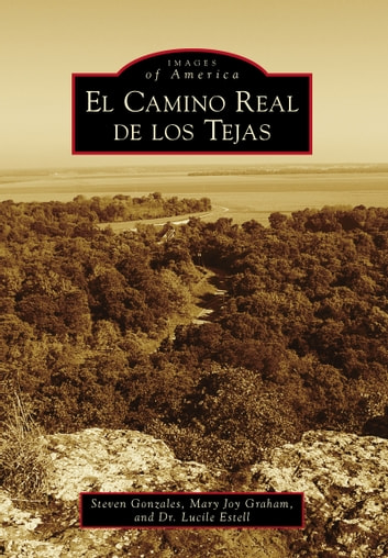 El Camino Real de los Tejas ebook by Dr. Lucile Estell,Steven Gonzales,Mary Joy Graham