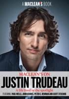 Maclean's on Justin Trudeau - The New Liberal Leader: A Life Lived in the Spotlight ebook by Maclean's, Colby Cosh, Scott Feschuk,...