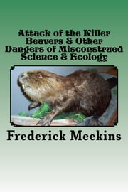 Attack of the Killer Beavers & Other Dangers of Misconstrued Science & Ecology ebook by Frederick Meekins