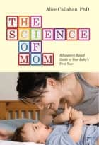 The Science of Mom - A Research-Based Guide to Your Baby's First Year ebook by Alice Callahan