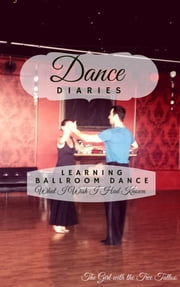 Dance Diaries: Learning Ballroom Dance - What I Wish I Had Known ebook by The Girl with  the Tree Tattoo