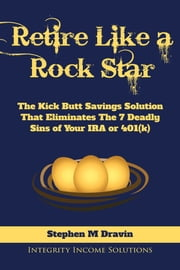Retire Like a Rock Star - The Kick Butt Savings Solution That Eliminates The 7 Deadly Sins of Your IRA or 401(k) ebook by Stephen M Dravin