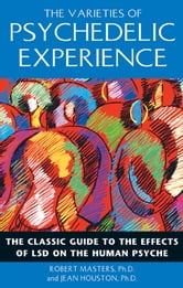 The Varieties of Psychedelic Experience - The Classic Guide to the Effects of LSD on the Human Psyche ebook by Robert Masters, Ph.D.,Jean Houston, Ph.D.