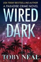 Wired Dark - Paradise Crime Series, #4 ebook by Toby Neal