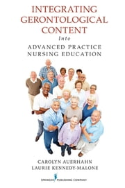 Integrating Gerontological Content Into Advanced Practice Nursing Education ebook by Carolyn Auerhahn, EdD, GNP-BC, FAANP,Dr. Laurie Kennedy-Malone, PhD, GNP-BC, FAANP,Dr. Evelyn Groenke Duffy, DNP, G/ANP-BC, FAANP