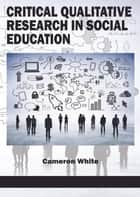 Critical Qualitative Research in Social Education ebook by Cameron White