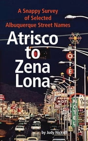Atrisco to Zena Lona: A Snappy Survey of Selected Albuquerque Street Names ebook by Judy Nickell