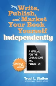 How to Write, Publish, and Market Your Book Yourself, Independently - A manual for the c0urageous and persistent ebook by Traci L. Slatton