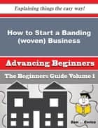 How to Start a Banding (woven) Business (Beginners Guide) ebook by Peggie Hitchcock