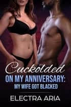 Cuckolded On My Anniversary: My Wife Got Blacked ebook by