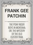The Pony Rider Boys in Montana; Or, The Mystery of the Old Custer Trail ebook by Frank Gee Patchin
