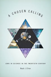 A Chosen Calling - Jews in Science in the Twentieth Century ebook by Noah J. Efron