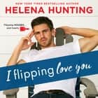 I Flipping Love You luisterboek by Helena Hunting, Rose Dioro, Jacob Morgan