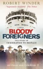 Bloody Foreigners - The Story of Immigration to Britain ebook by Robert Winder