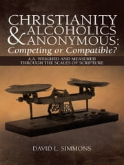 Christianity and Alcoholics Anonymous: Competing or Compatible? - A.A. Weighed and Measured Through the Scales of Scripture ebook by David L. Simmons