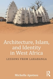 Architecture, Islam, and Identity in West Africa - Lessons from Larabanga ebook by Michelle Apotsos