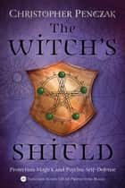 The Witch's Shield - Protection Magick and Psychic Self-Defense ebook by Christopher Penczak