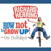 How Not To Grow Up: Holidays audiobook by Richard Herring