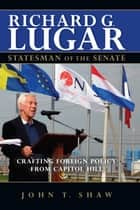Richard G. Lugar, Statesman of the Senate - Crafting Foreign Policy from Capitol Hill ebook by John T. Shaw