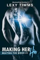 Making Her His - Beating the Biker Series, #1 ebook by Lexy Timms