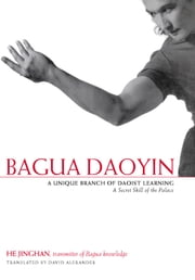 Bagua Daoyin - A Unique Branch of Daoist Learning, A Secret Skill of the Palace ebook by Jinghan He,David Alexander