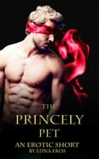 The Princely Pet: an Erotic Short ebook by Edna Eros
