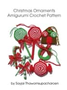 Christmas Ornaments Amigurumi Crochet Pattern ebook by Sayjai Thawornsupacharoen