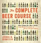 The Complete Beer Course - Boot Camp for Beer Geeks: From Novice to Expert in Twelve Tasting Classes ebook by Joshua M. Bernstein