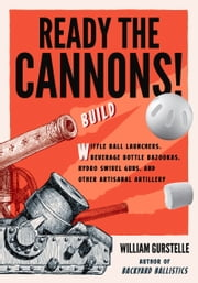 Ready the Cannons! - Build Wiffle Ball Launchers, Beverage Bottle Bazookas, Hydro Swivel Guns, and Other Artisanal Artillery ebook by William Gurstelle