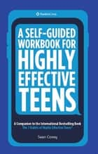 A Self-Guided Workbook for Highly Effective Teens - A Companion to the Best Selling 7 Habits of Highly Effective Teens ebook by Sean Covey