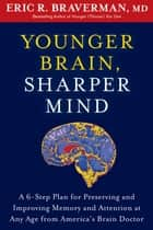 Younger Brain, Sharper Mind - A 6-Step Plan for Preserving and Improving Memory and Attention at Any Age from America's Brain Doctor ebook by Eric R. Braverman