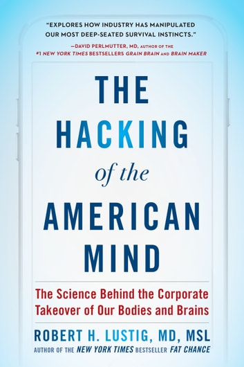 The Hacking of the American Mind - The Science Behind the Corporate Takeover of Our Bodies and Brains ebook by Robert H. Lustig