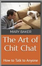The Art of Chit Chat: How to Talk to Anyone ebook by Mary Baker