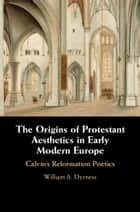 The Origins of Protestant Aesthetics in Early Modern Europe - Calvin's Reformation Poetics eBook by William A. Dyrness