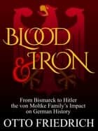 Blood and Iron - From Bismarck to Hitler the von Moltke Family's Impact on German History ebook by Otto Friedrich