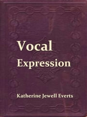 Vocal Expression; A Class-book of Voice Training and Interpretation ebook by Katherine Jewell Everts