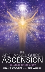 The Archangel Guide to Ascension - 55 Steps to the Light ebook by Diana Cooper,Tim Whild