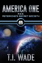 AMERICA ONE- A.S.S. Astermine's Secret Society (Book 8) ebook by T I Wade