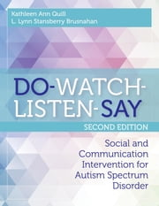 DO-WATCH-LISTEN-SAY - Social and Communication Intervention for Autism Spectrum Disorder, Second Edition ebook by Dr. Kathleen Quill Ed.D., BCBA-D, L. Lynn Stansberry Brusnahan,...