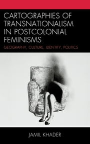 Cartographies of Transnationalism in Postcolonial Feminisms - Geography, Culture, Identity, Politics ebook by Jamil Khader