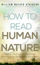 How To Read Human Nature: Classic Self Help Book For Understanding Human Behavior ebook by William Walker Atkinson