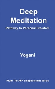Deep Meditation - Pathway To Personal Freedom ebook by Yogani
