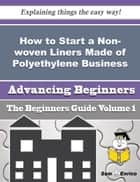 How to Start a Non-woven Liners Made of Polyethylene Business (Beginners Guide) - How to Start a Non-woven Liners Made of Polyethylene Business (Beginners Guide) ebook by Shanel Verdin