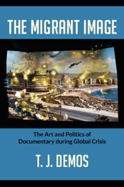 The Migrant Image - The Art and Politics of Documentary during Global Crisis ebook by T. J. Demos