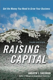 Raising Capital - Get the Money You Need to Grow Your Business ebook by ANDREW J. SHERMAN